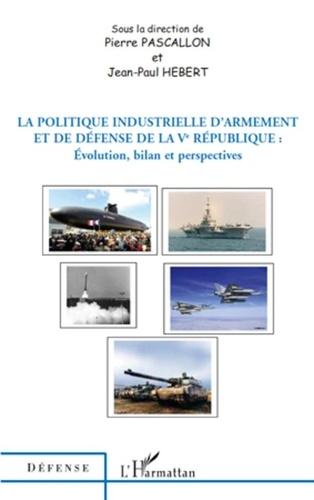 Pierre Pascallon et Jean-Paul Hébert - La politique industrielle d'armement et de défense de la Ve République - Evolution, bilan et perspectives.