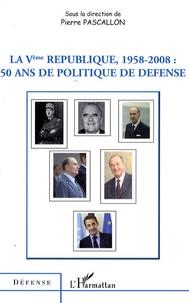 Pierre Pascallon - La Vème République, 1958-2008 : 50 ans de politique de défense.