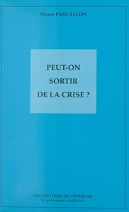Pierre Pascallon - Peut-on sortir de la crise ?.