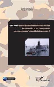 Pierre Pascallon - Quel avenir pour la dissuasion nucléaire française face aux défis et aux changements géostratégiques d'aujourd'hui et de demain ?.