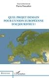 Pierre Pascallon - Quel projet demain pour l'Union européenne d'aujourd'hui ?.