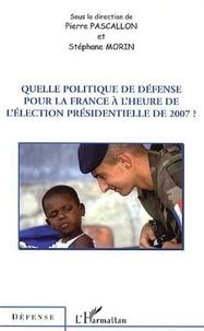 Pierre Pascallon - Quelle politique de défense pour la France à l'heure de l'élection présidentielle de 2007 ?.