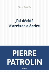 Pierre Patrolin - J'ai décidé d'arrêter d'écrire.
