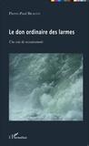 Pierre-Paul Bracco - Le don ordinaire des larmes - Une voie de ressourcement.