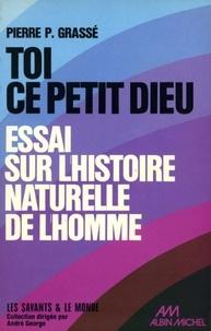 Pierre-Paul Grassé - Toi, ce petit dieu.
