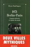 Pierre-Paul Sagave - 1871, Berlin-Paris - Capitale du Reich et capitale du monde suivi de Paris-Berlin : à l'aube du troisième millénaire.