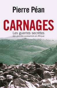 Pierre Péan - Carnages. Les guerres secrètes des grandes puissances en Afrique.
