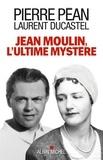 Pierre Péan et Laurent Ducastel - Jean Moulin, l'ultime mystère.
