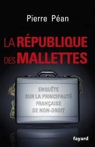 Pierre Péan - La République des mallettes - Enquête sur la principauté française de non-droit.
