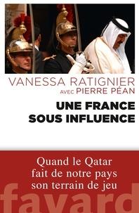 Pierre Péan et Vanessa Ratignier - Une France sous influence - Quand le Qatar fait de notre pays son terrain de jeu.