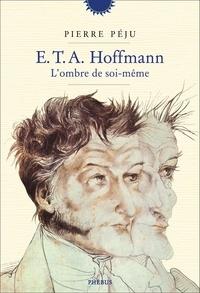 Pierre Péju - E.T.A. Hoffmann - L'ombre de soi-même.