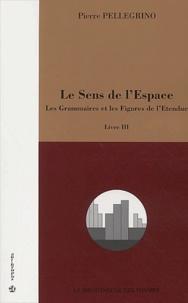 Pierre Pellegrino - Le sens de l'Espace. - Livre III, Les grammaires et les figures de l'étendue.