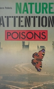 Pierre Pellerin - Nature, attention : poisons !.