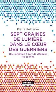 Pierre Pellissier - 7 graines de lumière dans le coeur des guerriers - Une initiation à l'art de dénouer les conflits.