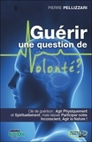 Pierre Pellizzari - Guérir une question de volonté ? - Se soigner physiquement, spirituellement et inconsciemment.