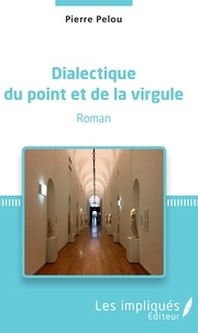 Pierre Pelou - Dialectique du point et de la virgule - Roman.
