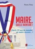 Pierre Pène - Maire. Quelle aventure ! - (Après 24 ans de mandat, un maire raconte...).