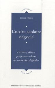 Pierre Périer - L'ordre scolaire négocié - Parents, élèves, professeurs dans les contextes difficiles.