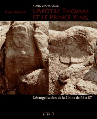 Pierre Perrier - L'apôtre Thomas et le prince Ying (Kong Wang Shan) - L'évangélisation de la Chine de 64 à 87.