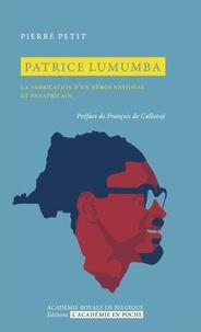 Pierre Petit - Patrice Lumumba - La fabrication d'un héros national et panafricain.