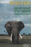 Pierre Pfeffer et  Collectif - Vie et mort d'un géant, l'éléphant d'Afrique.