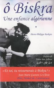 Pierre-Philippe Barkats - O Biskra - Une enfance algérienne.