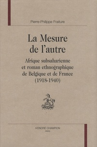 Pierre-Philippe Fraiture - La Mesure de l'autre - Afrique subsaharienne et roman ethnographique de Belgique et de France (1918-1940).