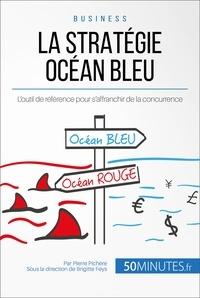 Pierre Pichère et  Brigitte Feys - La Stratégie Océan Bleu - L'outil de référence pour s'affranchir de la concurrence.