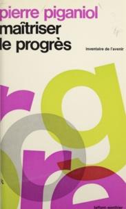 Pierre Piganiol et Jean-Pierre Vivet - Maîtriser le progrès.
