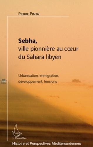 Pierre Pinta - Sebha, ville pionnière au coeur du Sahara libyen - Urbanisation, immigration, développement, tensions.