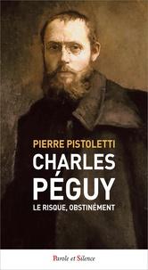 Pierre Pistoletti - Charles Péguy : le risque, obstinément.