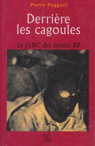Pierre Poggioli - Derrière les cagoules - Le FLNC de 1981 à 1990.