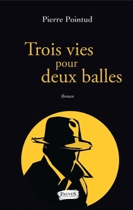 Pierre Pointud - Trois vies pour deux balles.
