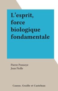 Pierre Ponsoye et Jean Fiolle - L'esprit, force biologique fondamentale.
