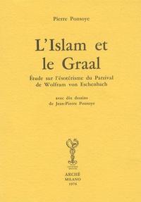 Pierre Ponsoye - L'Islam et le Graal - Etude sur l'ésotérisme du Parzival de Wolfram von Eschenbach.