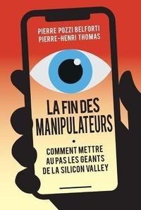 Pierre Pozzi Belforti et Pierre-Henri Thomas - La fin des manipulateurs - Comment mettre au pas les géants de la Silicon Valley.
