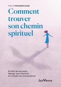 Pierre Pradervand - Comment trouver son chemin spirituel - Eviter les écueils, élargir son horizon et choisir en conscience.