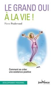 Pierre Pradervand - Le grand oui à la vie ! - Comment se créer une existence positive.