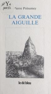 Pierre Présumey et Françoise Maisonnat - La grande aiguille - Précédé de Viatique, soixante-quatre petits éloges.