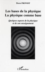 Pierre Provost - Les bases de la physique, la physique comme base. - Quelques aspects de la physique et de son enseignement.