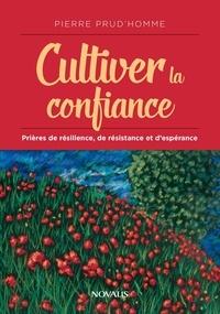 Pierre Prud'homme - Cultiver la confiance - Prières de résilience, de résistance et d'espérance.