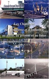 Pierre Puaux - Les chambres de commerce et d'industrie au passé, au présent et au futur.