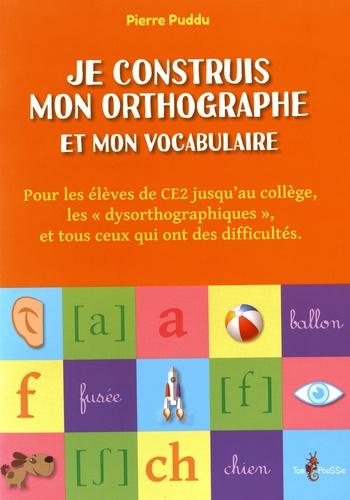 """Pierre Puddu - Je construis mon orthographe et mon vocabulaire - Pour les élèves de CE2 jusqu'au collège, les """"dysorthographiques"""", et tous ceux qui ont des difficultés."""