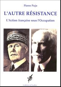 Pierre Pujo - L'autre résistance - L'Action française sous l'Occupation.