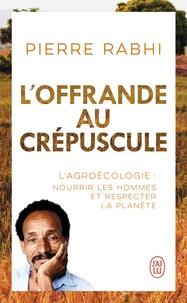 Pierre Rabhi - L'offrande au crépuscule - L'Agroécologie:nourrir les hommes et respecter la planète.
