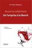 Pierre Radisson - Alcool et addictions - De l'emprise à la liberté.