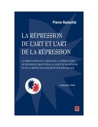 Pierre Rainville - La répression de l'art et l'art de la répression : la profanation de la religion à l'épreuve des mutations du droit pénal au sujet du blasphème et de la protection des identités religieuses.