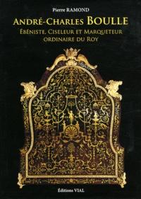 Pierre Ramond - André-Charles Boulle - Ebéniste, Ciseleur & Marqueteur Ordinaire du Roy.