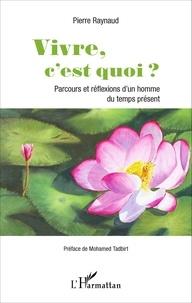Pierre Raynaud - Vivre, c'est quoi ? - Parcours et réflexions d'un homme du temps présent.