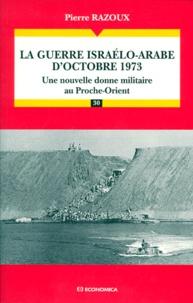 Pierre Razoux - LA GUERRE ISRAELO-ARABE D'OCTOBRE 1973. - Une nouvelle donne militaire au Proche-Orient.